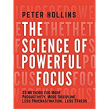 The Science of Powerful Focus: 23 Methods for More Productivity, More Discipline, Less Procrastination, and Less Stress (English Edition)