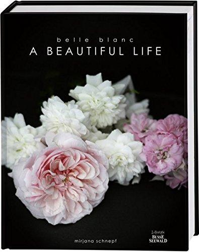 Belle Blanc - A Beautiful Life: Die schönsten Momente des Jahres und eine Liebeserklärung an das Leben