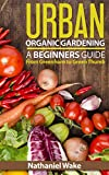 Organic: Urban Organic Gardening For Beginners: Ultimate Organic Gardening Resource (From Greenhorn To Green Thumb Book 1)