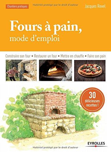 Fours à pain, mode d'emploi: Construire son four - Restaurer un four - Mettre en chauffe - Faire son pain.