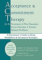 Acceptance and Commitment Therapy for the Treatment of Post-Traumatic Stress Disorder and Trauma-Related Problems: A Practitioner's Guide to Using Mindfulness and Acceptance Strategies by Robyn D. Walser PhD (2007-06-01)