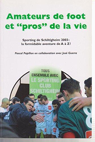 Amateurs de foot etpros de la vie : Sporting de Schiltigheim 2003 : la formidable aventure de A à Z !