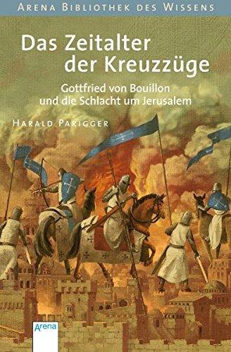 Das Zeitalter der Kreuzzüge: Gottfried von Bouillon und die Schlacht um Jerusalem (Arena Bibliothek des Wissens - Lebendige Geschichte)