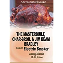 ELECTRIC SMOKER'S GUIDE. The MasterBuilt, Char-Broil and Jim Beam Bradley unofficial Electric Smoker.: How to Smoke full Chicken, Meat, Ribs, Ham, Salmon ... Turkey, Pork, & Beef Jerky (English Edition)