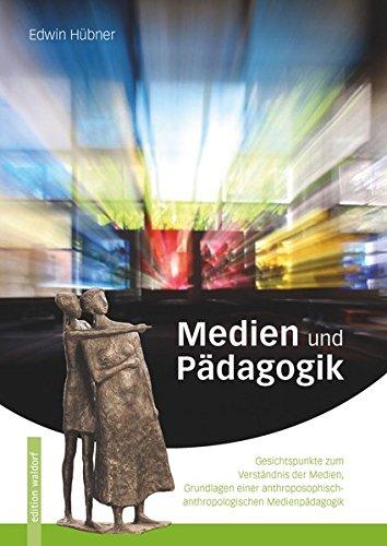 Medien und Pädagogik: Gesichtspunkte zum Verständnis der Medien, Grundlagen einer anthroposophisch-anthroplogischen Medienpädagogik