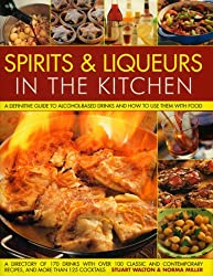 Spirits & Liqueurs in the Kitchen: A Practical Kitchen Handbook: A definitive guide to alcohol-based drinks and how to use them with food; 300 ... and contemporary recipes and 100 cocktails by Stuart Walton (2008-10-14)