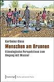 Menschen am Brunnen: Ethnologische Perspektiven zum Umgang mit Wasser (Kultur und soziale Praxis) - Karlheinz Cless