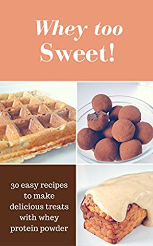 Whey Too Sweet! - 30 No Sugar Added Protein Desserts: