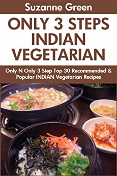 Only And Only 3 Steps Top 30 Most-Recommended & Most-Popular INDIAN VEGETARIAN Recipes For You And Your Family's Health by [Green, Suzanne]