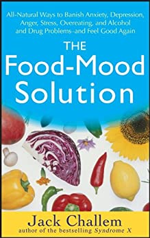 The Food-Mood Solution: All-Natural Ways to Banish Anxiety, Depression, Anger, Stress, Overeating, and Alcohol and Drug Problems--and Feel Good Again by [Challem, Jack]