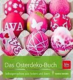 Das Osterdeko-Buch: Selbstgemachtes aus Federn und Eiern