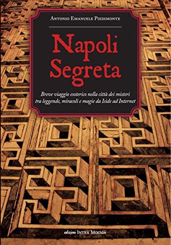 Napoli segreta. Breve viaggio esoterico nella citt dei misteri tra leggende, miracoli e magie