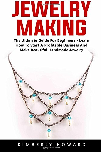 Jewelry Making: The Ultimate Guide For Beginners - Learn How To Start A Profitable Business And Make Beautiful Handmade Jewelry!