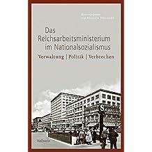 Das Reichsarbeitsministerium im Nationalsozialismus: Verwaltung – Politik – Verbrechen (Geschichte des Reichsarbeitsministeriums im Nationalsozialismus)
