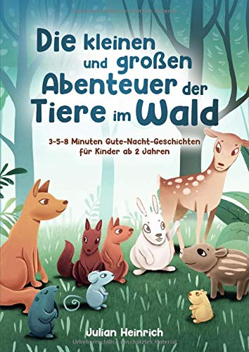 Die kleinen und großen Abenteuer der Tiere im Wald: 3-5-8 Minuten Gute-Nacht-Geschichten für Kinder ab 2 Jahren