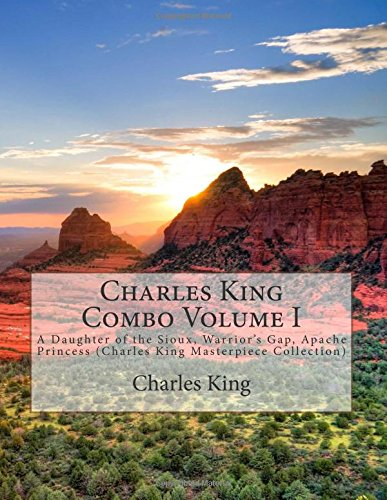 Charles King Combo Volume I: A Daughter of the Sioux, Warrior's Gap, Apache Princess (Charles King Masterpiece Collection)
