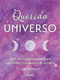 Querido Universo: 200 mini-meditaciones para manifestar tus deseos al instante par SARAH PROUT