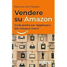Vendere su Amazon: Guida pratica per raggiungere 300 milioni di clienti (Italian Edition)