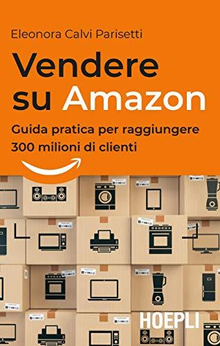 0317a872f278 Vendere su Amazon  Guida pratica per raggiungere 300 milioni di clienti di   Calvi Parisetti