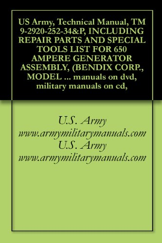 US Army, Technical Manual, TM 9-2920-252-34&P, INCLUDING REPAIR PARTS AND SPECIAL TOOLS LIST FOR 650 AMPERE GENERATOR ASSEMBLY, (BENDIX CORP., MODEL 30B95-3-B), ... military manuals on cd, (English Edition) (Shop Manual Generator)