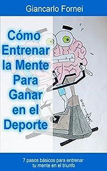 Cómo Entrenar la Mente Para Ganar en el Deporte: 7 pasos básicos para entrenar tu mente en el triunfo (Spanish Edition) by [Fornei, Giancarlo]
