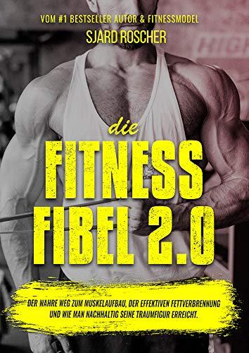 Die Fitness Fibel 2.0 - Der wahre Weg zum Muskelaufbau, der effektiven Fettverbrennung und wie man nachhaltig seine Traumfigur erreicht.