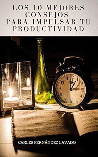 Los 10 mejores consejos para impulsar tu productividad: Maneja tu tiempo. Haz más cosas en menos tiempo. Evita procrastinar y despega tu productividad. (Colección productividad nº 1) por Carles Fernández-Lavado
