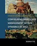 Configuring Warehouse Management Within Dynamics AX 2012 (Dynamics AX 2012 Barebones Configuration Guides, Band 18)