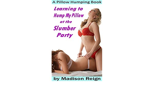 Learning To Hump My Pillow At The Slumber Party A Pillow Humping