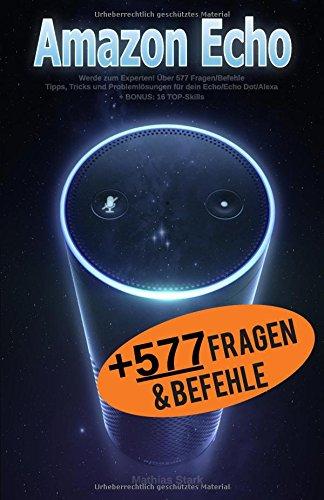 Preisvergleich Produktbild Amazon Echo: Werde zum Experten! Über 577 Fragen/Befehle - Tipps, Tricks und Problemlösungen für dein Echo/Echo Dot/Alexa: + BONUS: 16 TOP - Skills