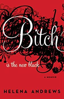Bitch Is the New Black: A Memoir by [Andrews, Helena]