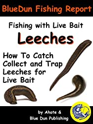 Fishing With Live Bait: Leeches How To Catch Collect and Trap Leeches For Live Bait (BlueDun Fishing Report Fishing With Live Bait) (English Edition)