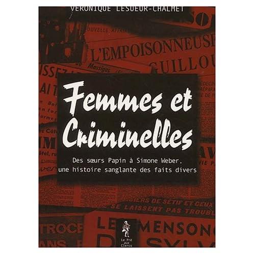 Femmes et criminelles - des soeurs papin à Simone Weber, une histoire sanglante des faits divers