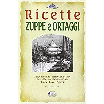 Zuppe E Ortaggi. Ricette Trattate Da Il «Re Dei Cuochi» Di Giovanni Nelli (Rist. Anast. 1884)