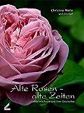 Alte Rosen - alte Zeiten: Leben mit Rosen und ihrer Geschichte