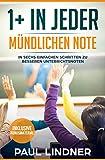 1+ in jeder mündlichen Note: In sechs einfachen Schritten zu besseren Unterrichtsnoten in der Schule/Oberstufe und im Abitur (Lernhilfe für das Gymnasium)