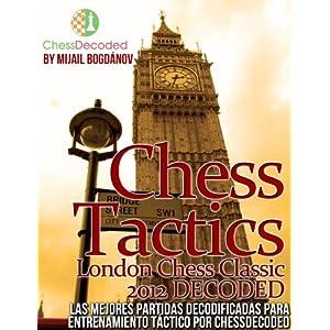 Chess Tactics London Chess Classic 2012 DECODED (EN ESPAÑOL)  Las Mejores Partidas Totalmente Decodificadas para tu Entrenamiento Tactico por CHESS D