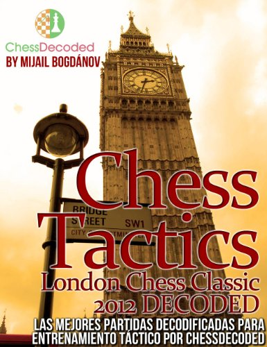 Chess Tactics London Chess Classic 2012 DECODED (EN ESPAÑOL)  Las Mejores Partidas Totalmente Decodificadas para tu Entrenamiento Tactico por CHESS DECODED por Mijail Bogdánov