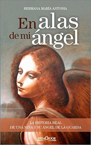 En alas de mi ángel: La historia real de una niña y su ángel de la guarda (Spanish Edition)