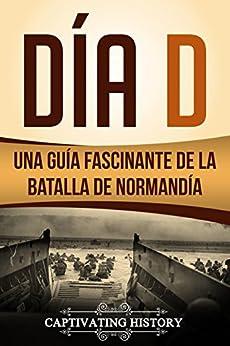 Día D: Una Guía Fascinante de la Batalla de Normandía