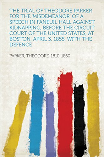 The Trial of Theodore Parker For the 'Misdemeanor' of a Speech in Faneuil Hall against Kidnapping, before the Circuit Court of the United States, at Boston, ... 3, 1855, with the Defence (English Edition)