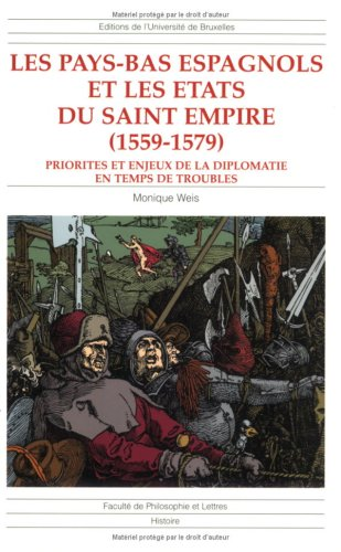 Les Pays-Bas espagnols et les états du saint empire (1559-1579) : priorites et enjeux de la diplomatie en temps de troubles par Monique Weis