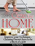 How To Clean Your Home...Improve Your Technique...Cleaning Doesn't Have To Be A Bitch Of A Job