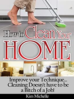 How To Clean Your Home...Improve Your Technique...Cleaning Doesn't Have To Be A Bitch Of A Job (English Edition) di [Michelle, Kim]
