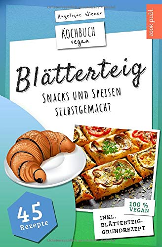 Blätterteig   Kochbuch Vegan: Blätterteig-Rezepte für herzhafte oder süße Snacks und Speisen   45 vegane Rezepte: Ideal für Party, Beruf, als Snack zwischendurch oder als Gericht für die ganze Familie