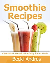 Smoothie Recipes: A Smoothie Cookbook for Healthy, Nutritious Drinks (Healthy Natural Recipes Series 9) (English Edition)