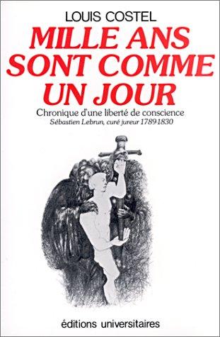 Mille ans sont comme un jour : Chronique d'une liberté de conscience - Sébastien Lebrun, curé jureur, 1789-1830