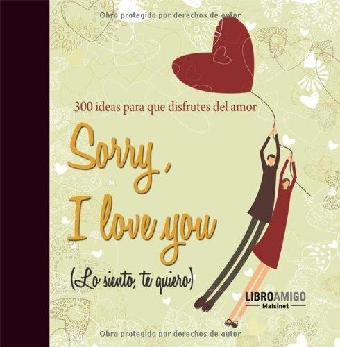 Sorry, I love you (Lo siento, te quiero): 300 ideas para que disfrutes del amor por AA.VV
