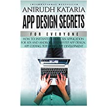 """APP DESIGN SECRETS"" For Everyone,How To Instantly Create An Application For iOS and Android, Step-By-Step App Design, App Coding, Top Mobile App Development.: ... application from scratch (English Edition)"
