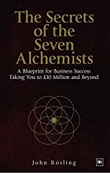 The Secrets of the Seven Alchemists: A Blueprint for Business Success, Taking You to AGBP10 Million and Beyond